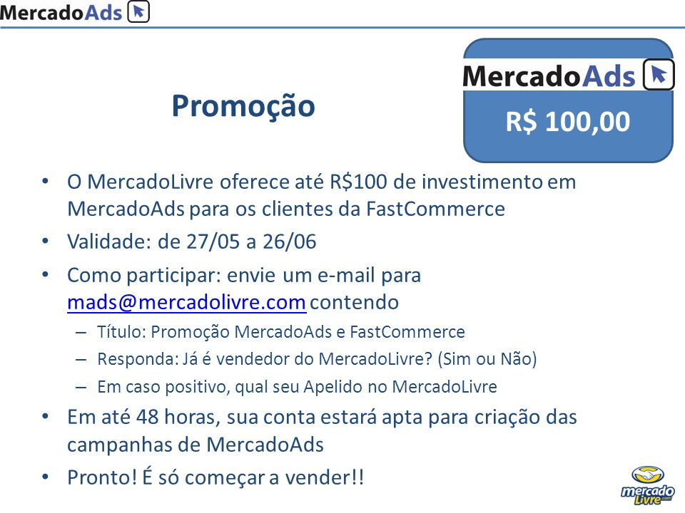 15/01/2009 R$ 100,00. Promoção. O MercadoLivre oferece até R$100 de investimento em MercadoAds para os clientes da FastCommerce.
