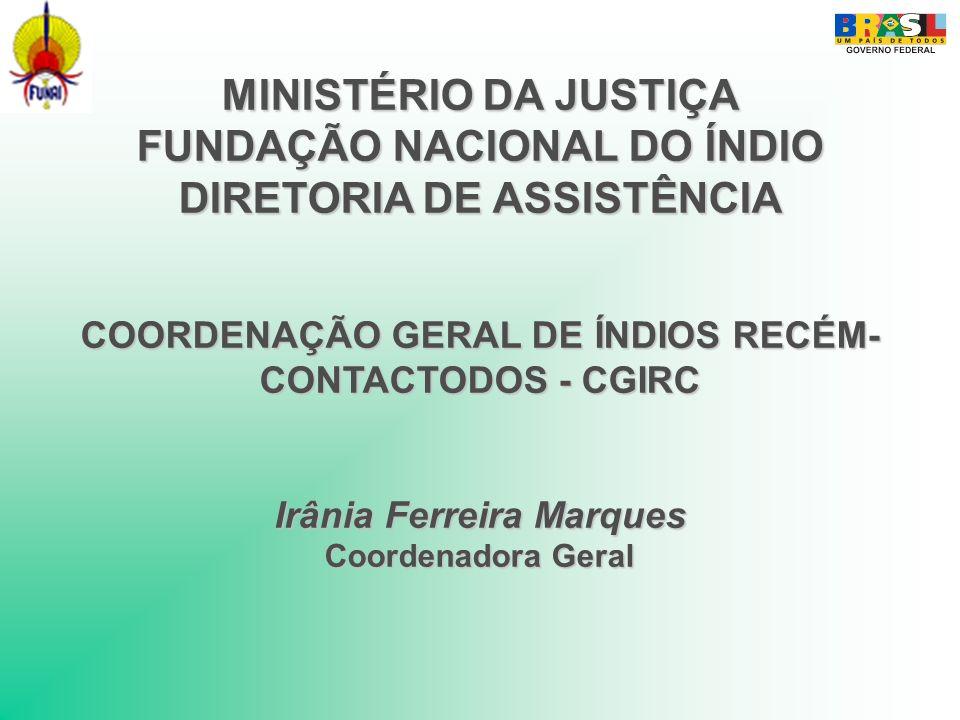 MINISTÉRIO DA JUSTIÇA FUNDAÇÃO NACIONAL DO ÍNDIO DIRETORIA DE ASSISTÊNCIA COORDENAÇÃO GERAL DE ÍNDIOS RECÉM-CONTACTODOS - CGIRC Irânia Ferreira Marques Coordenadora Geral