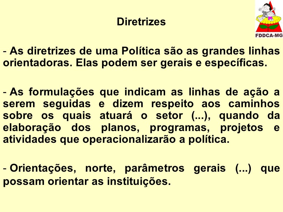 Diretrizes As diretrizes de uma Política são as grandes linhas orientadoras. Elas podem ser gerais e específicas.