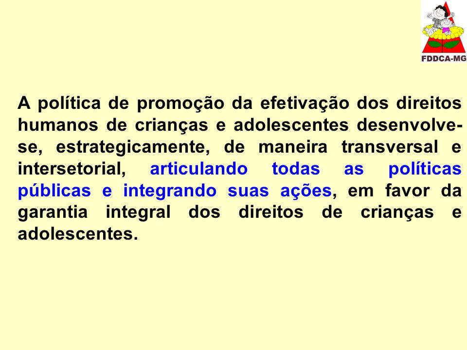 A política de promoção da efetivação dos direitos humanos de crianças e adolescentes desenvolve-se, estrategicamente, de maneira transversal e intersetorial, articulando todas as políticas públicas e integrando suas ações, em favor da garantia integral dos direitos de crianças e adolescentes.