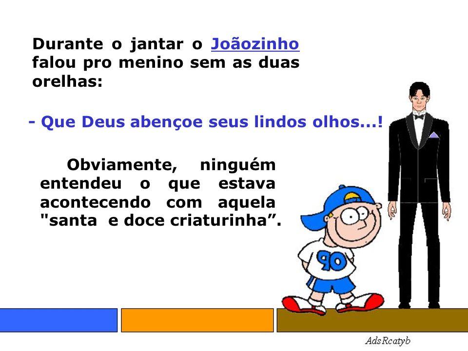 Durante o jantar o Joãozinho falou pro menino sem as duas orelhas: