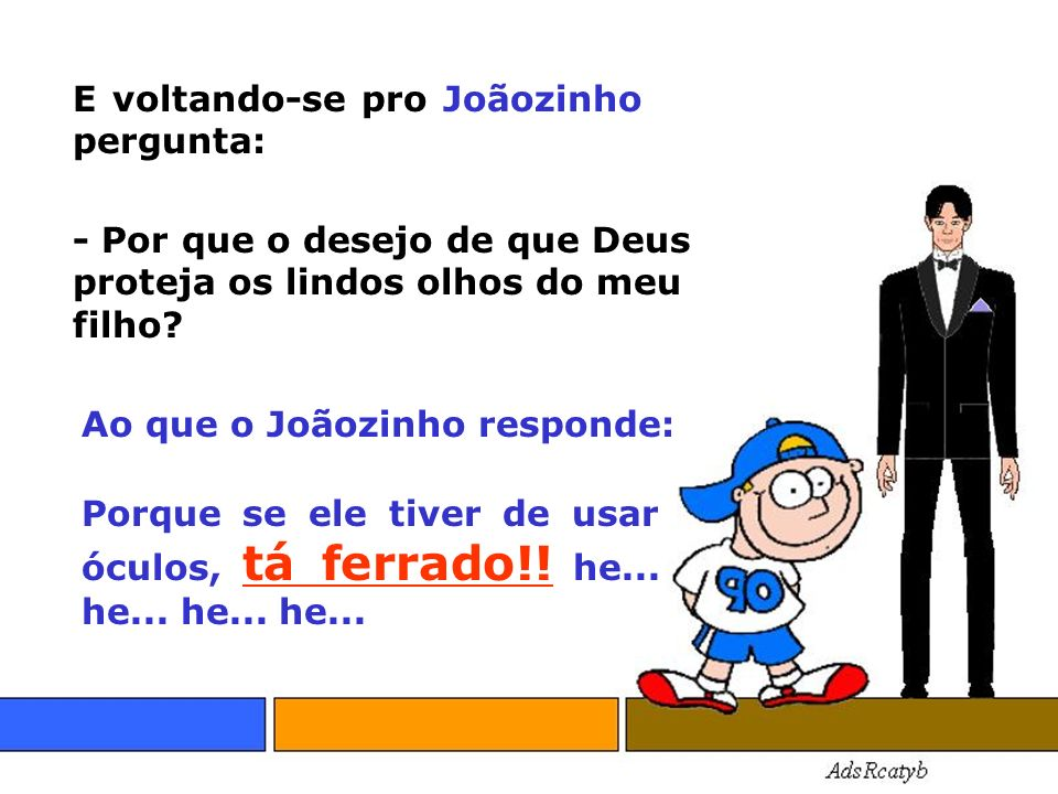 E voltando-se pro Joãozinho pergunta: