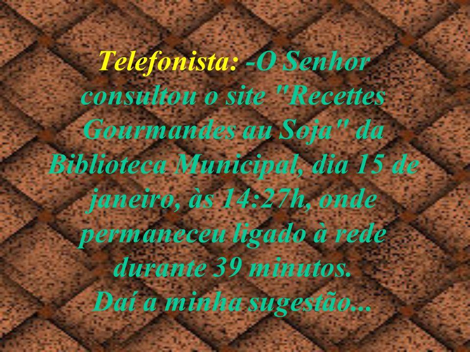 Telefonista: -O Senhor consultou o site Recettes Gourmandes au Soja da Biblioteca Municipal, dia 15 de janeiro, às 14:27h, onde permaneceu ligado à rede durante 39 minutos.