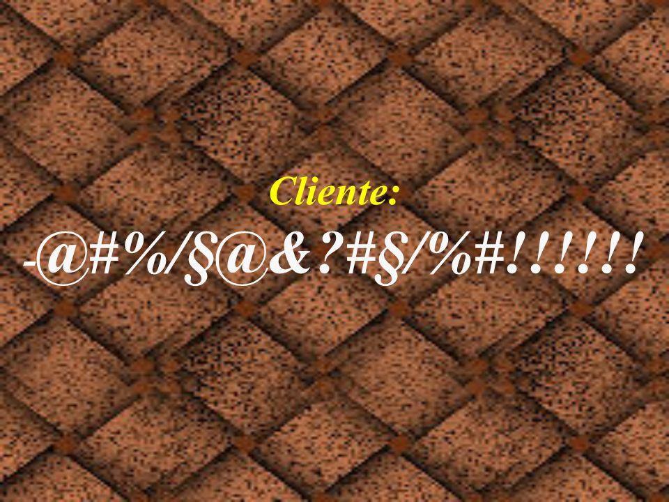 Cliente: -@#%/§@& #§/%#!!!!!!