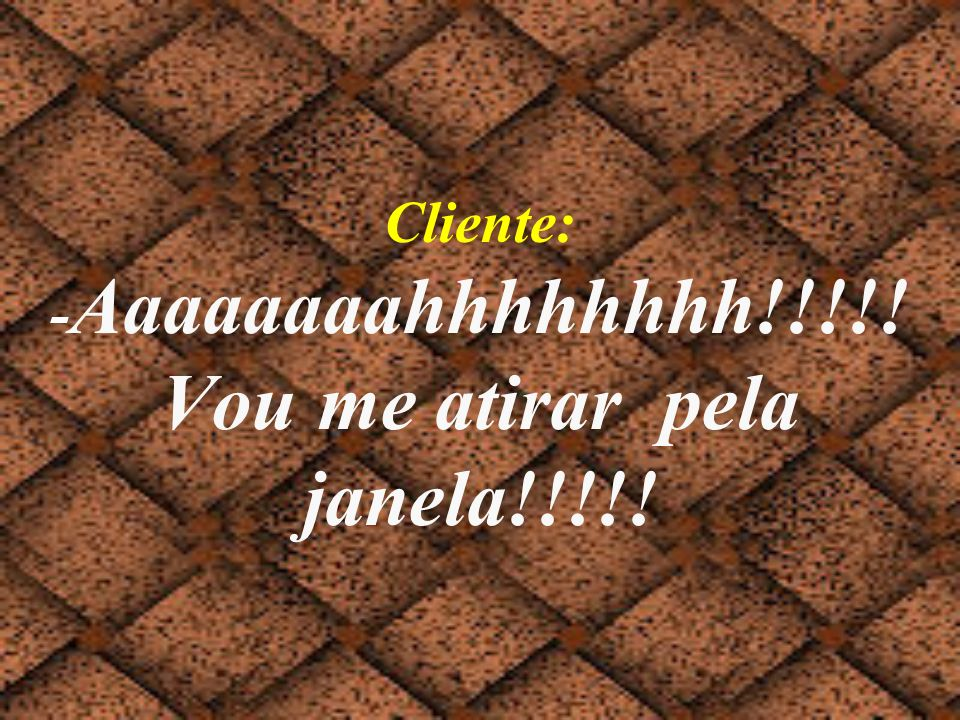 Cliente: -Aaaaaaaahhhhhhhh!!!!! Vou me atirar pela janela!!!!!