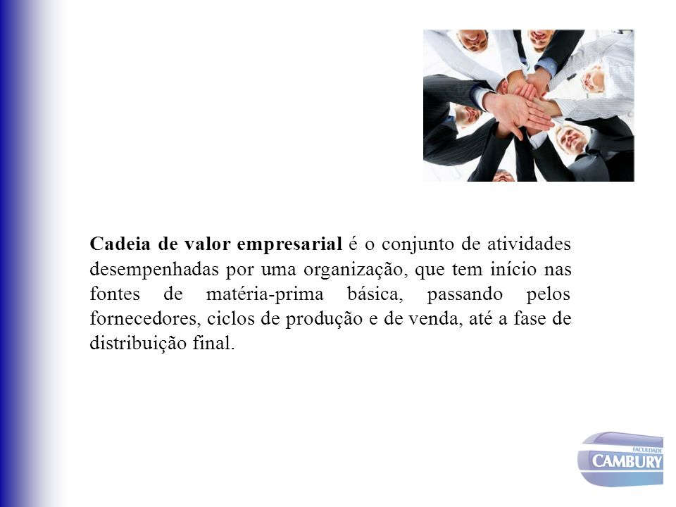 Cadeia de valor empresarial é o conjunto de atividades desempenhadas por uma organização, que tem início nas fontes de matéria-prima básica, passando pelos fornecedores, ciclos de produção e de venda, até a fase de distribuição final.