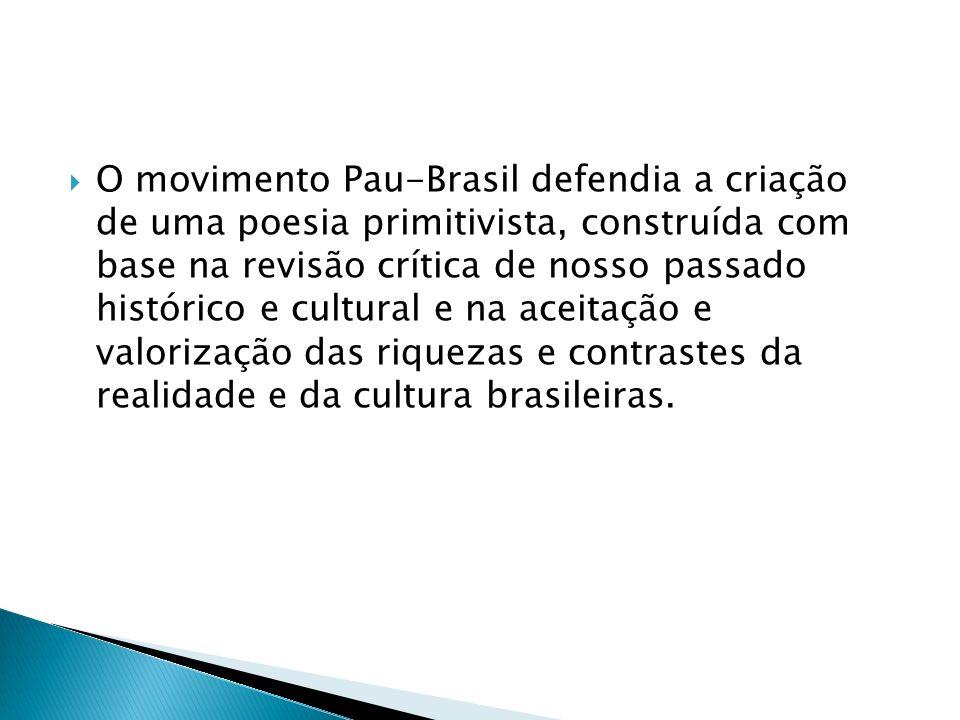 O movimento Pau-Brasil defendia a criação de uma poesia primitivista, construída com base na revisão crítica de nosso passado histórico e cultural e na aceitação e valorização das riquezas e contrastes da realidade e da cultura brasileiras.