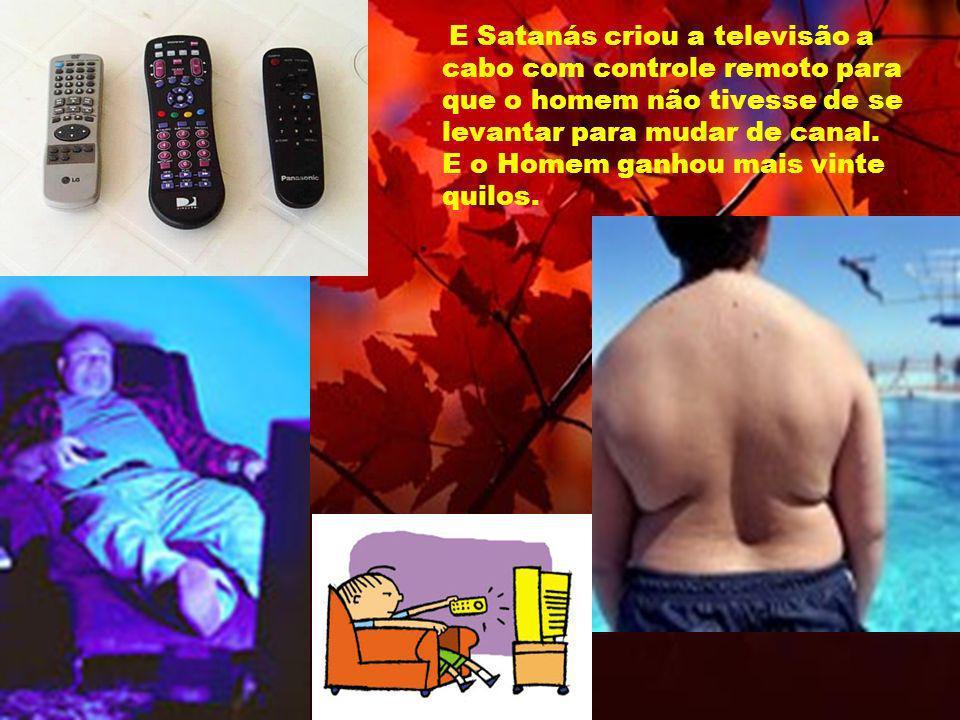 E Satanás criou a televisão a cabo com controle remoto para que o homem não tivesse de se levantar para mudar de canal.