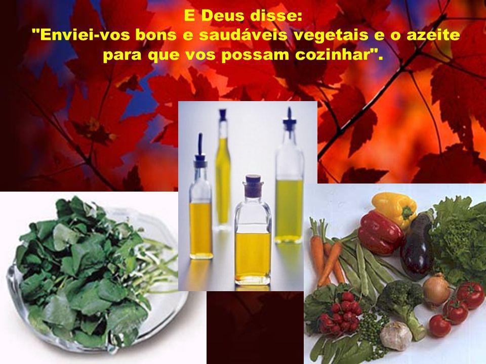 E Deus disse: Enviei-vos bons e saudáveis vegetais e o azeite para que vos possam cozinhar .