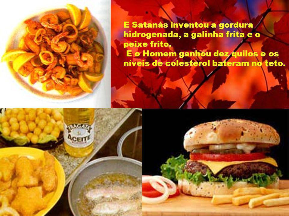 E Satanás inventou a gordura hidrogenada, a galinha frita e o peixe frito.