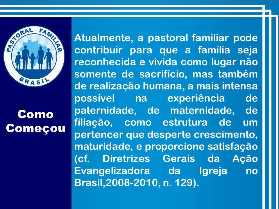 Atualmente, a pastoral familiar pode contribuir para que a família seja reconhecida e vivida como lugar não somente de sacrifício, mas também de realização humana, a mais intensa possível na experiência de paternidade, de maternidade, de filiação, como estrutura de um pertencer que desperte crescimento, maturidade, e proporcione satisfação (cf. Diretrizes Gerais da Ação Evangelizadora da Igreja no Brasil,2008-2010, n. 129).