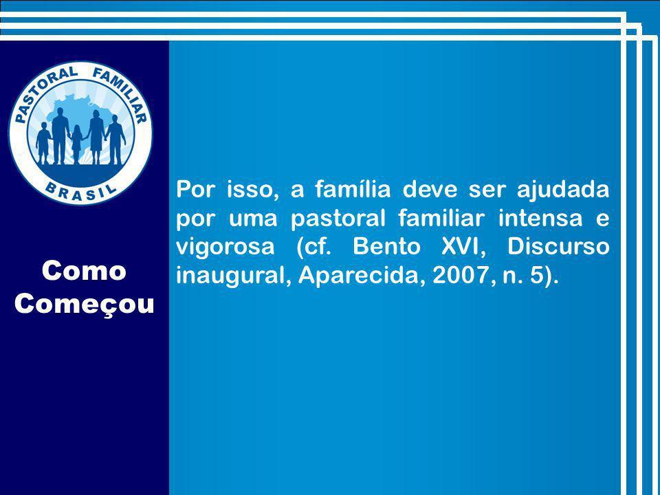 Por isso, a família deve ser ajudada por uma pastoral familiar intensa e vigorosa (cf. Bento XVI, Discurso inaugural, Aparecida, 2007, n. 5).