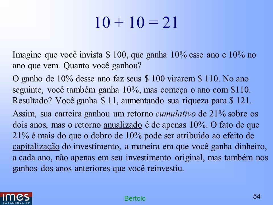 10 + 10 = 21 Imagine que você invista $ 100, que ganha 10% esse ano e 10% no ano que vem. Quanto você ganhou