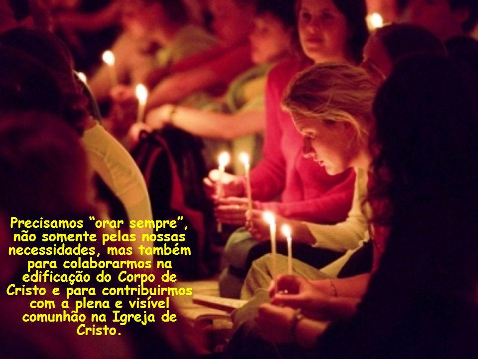 Precisamos orar sempre , não somente pelas nossas necessidades, mas também para colaborarmos na edificação do Corpo de Cristo e para contribuirmos com a plena e visível comunhão na Igreja de Cristo.