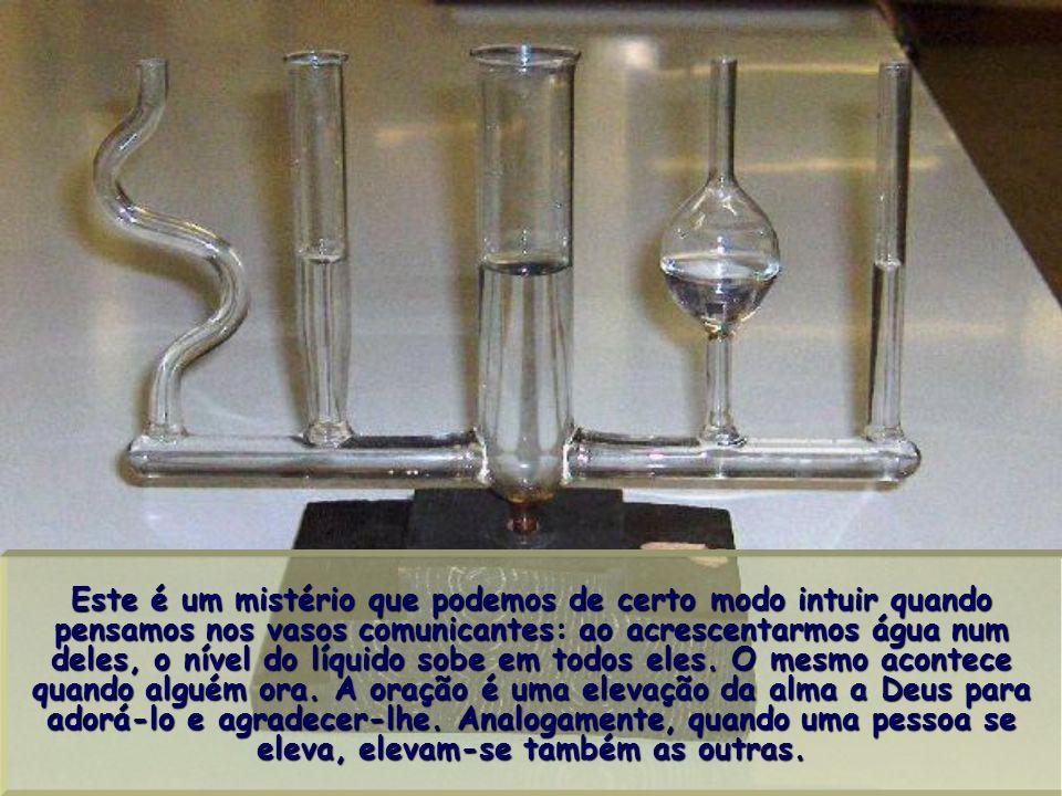 Este é um mistério que podemos de certo modo intuir quando pensamos nos vasos comunicantes: ao acrescentarmos água num deles, o nível do líquido sobe em todos eles.