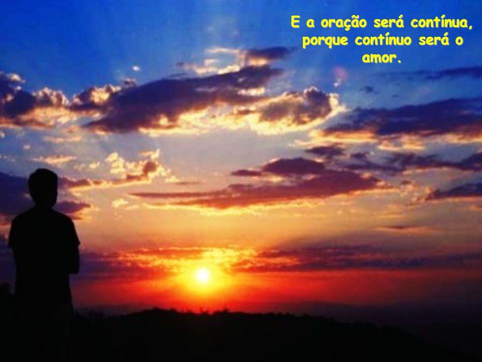 E a oração será contínua, porque contínuo será o amor.