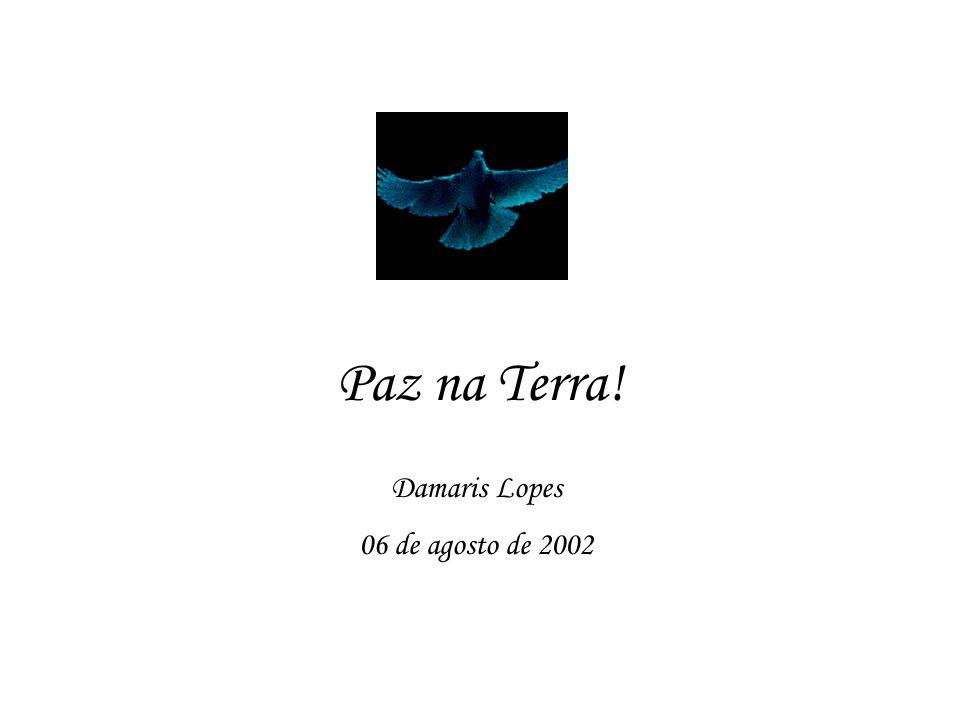 Paz na Terra! Damaris Lopes 06 de agosto de 2002