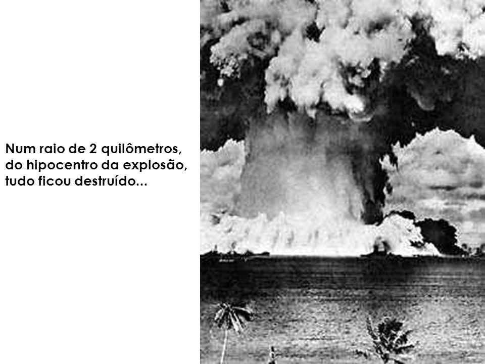 Num raio de 2 quilômetros, do hipocentro da explosão, tudo ficou destruído...