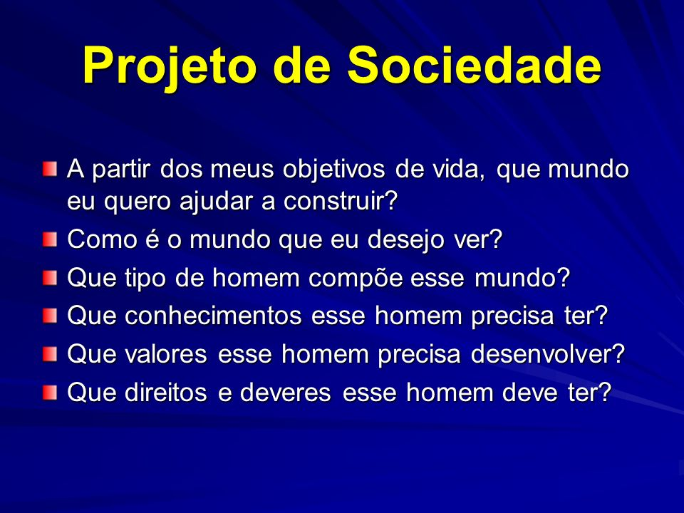Projeto de Sociedade A partir dos meus objetivos de vida, que mundo eu quero ajudar a construir Como é o mundo que eu desejo ver