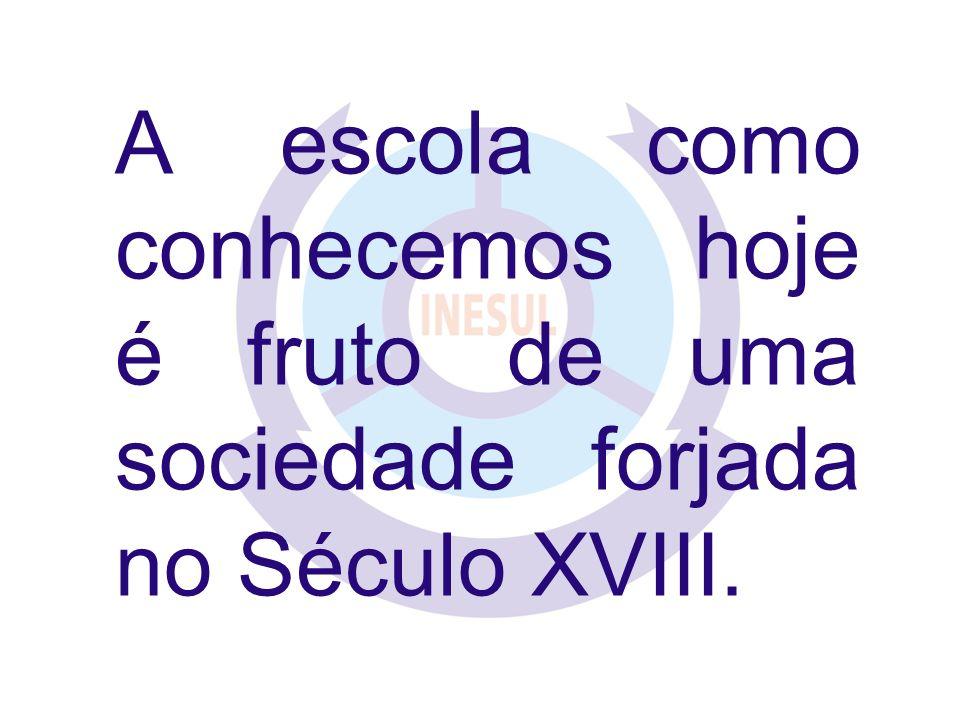 A escola como conhecemos hoje é fruto de uma sociedade forjada no Século XVIII.
