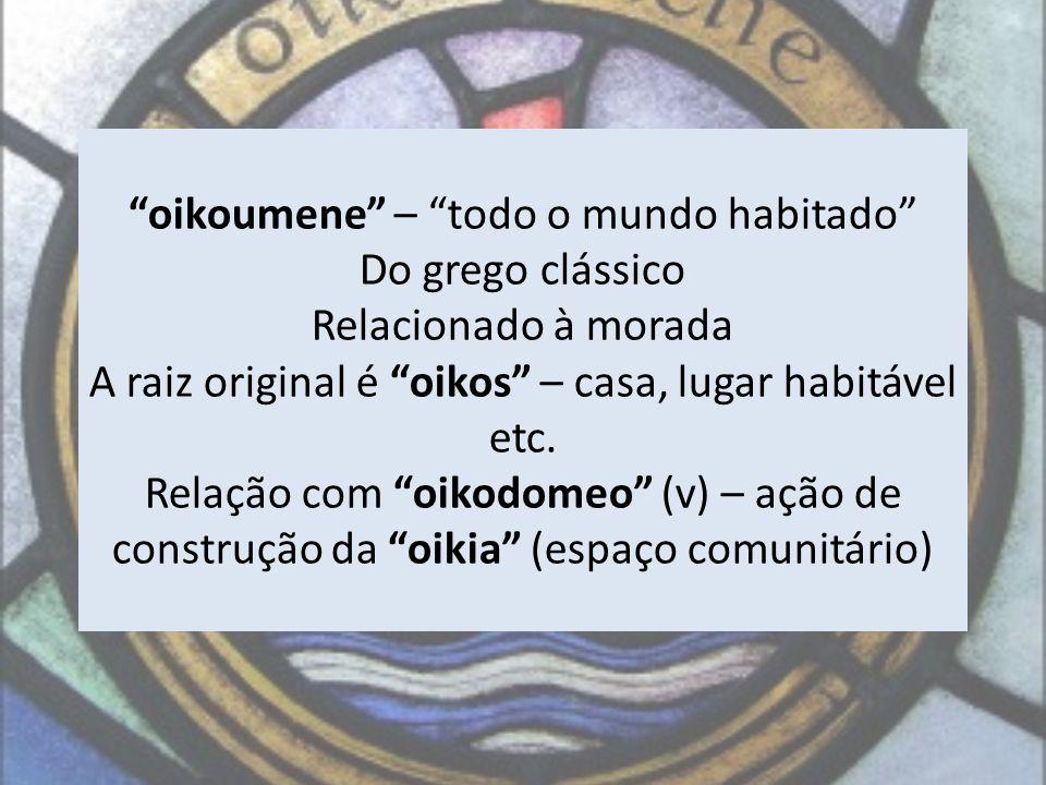 oikoumene – todo o mundo habitado Do grego clássico Relacionado à morada A raiz original é oikos – casa, lugar habitável etc.