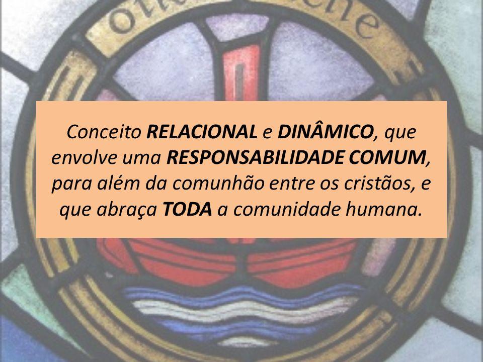 Conceito RELACIONAL e DINÂMICO, que envolve uma RESPONSABILIDADE COMUM, para além da comunhão entre os cristãos, e que abraça TODA a comunidade humana.