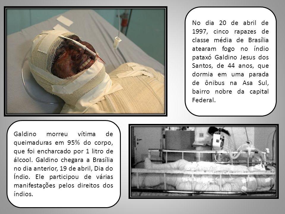 No dia 20 de abril de 1997, cinco rapazes de classe média de Brasília atearam fogo no índio pataxó Galdino Jesus dos Santos, de 44 anos, que dormia em uma parada de ônibus na Asa Sul, bairro nobre da capital Federal.