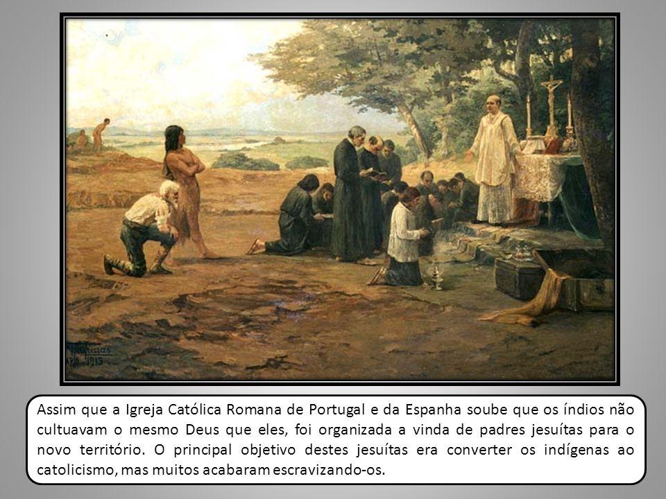 Assim que a Igreja Católica Romana de Portugal e da Espanha soube que os índios não cultuavam o mesmo Deus que eles, foi organizada a vinda de padres jesuítas para o novo território.