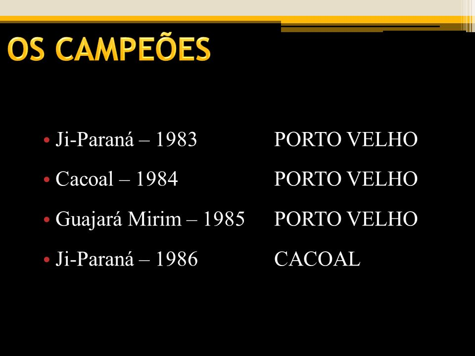OS CAMPEÕES Ji-Paraná – 1983 PORTO VELHO Cacoal – 1984 PORTO VELHO