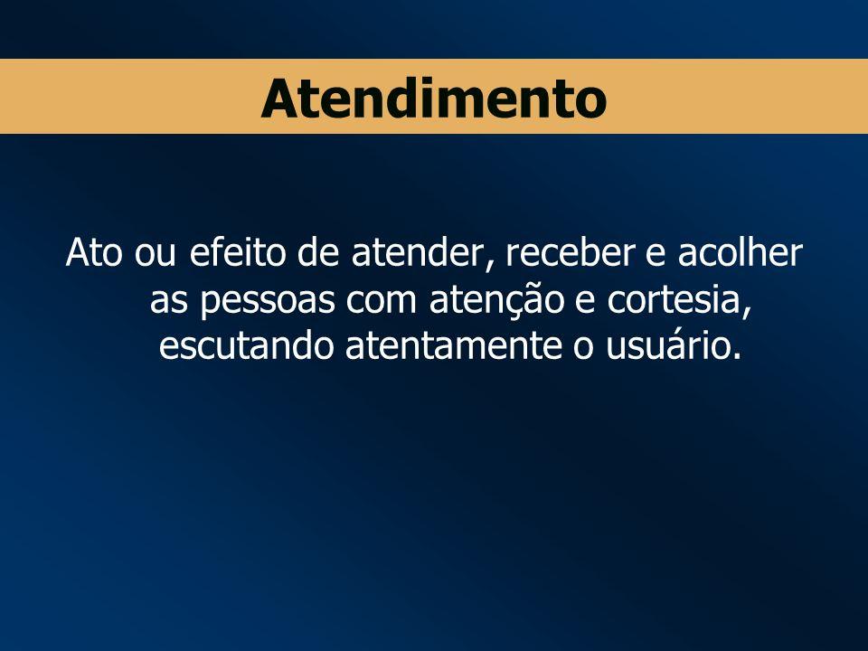 Atendimento Ato ou efeito de atender, receber e acolher as pessoas com atenção e cortesia, escutando atentamente o usuário.