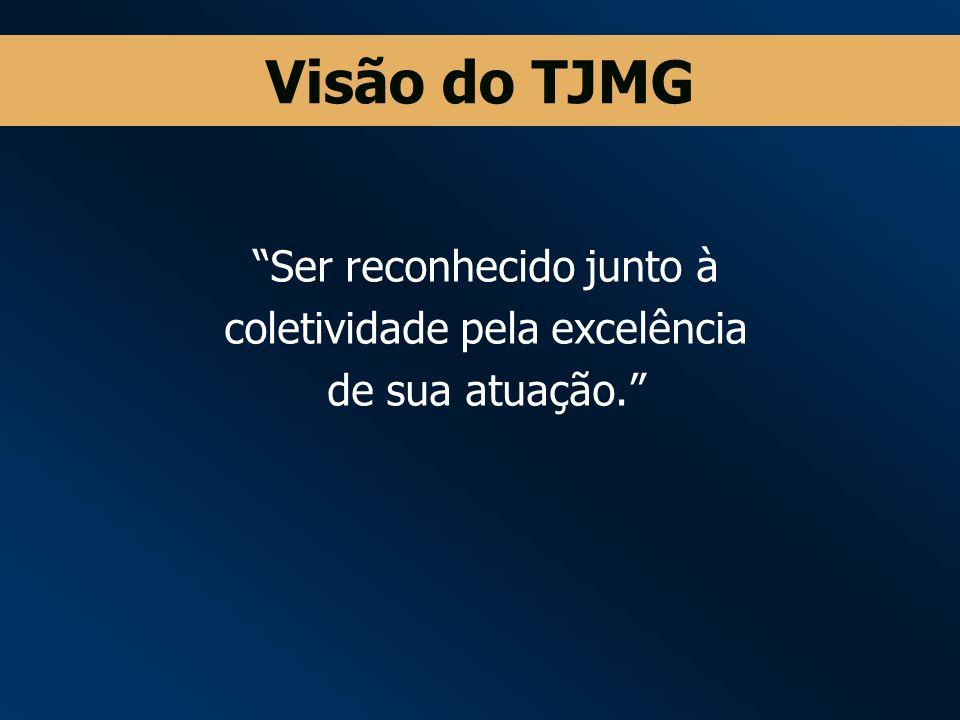 Visão do TJMG Ser reconhecido junto à coletividade pela excelência