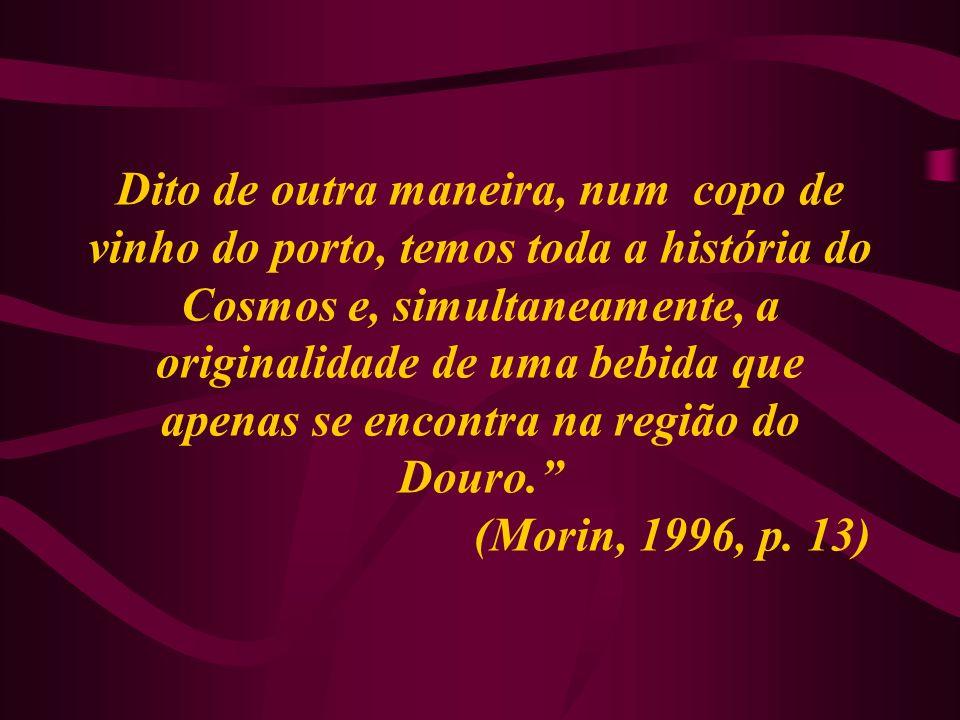 Dito de outra maneira, num copo de vinho do porto, temos toda a história do Cosmos e, simultaneamente, a originalidade de uma bebida que apenas se encontra na região do Douro. (Morin, 1996, p.