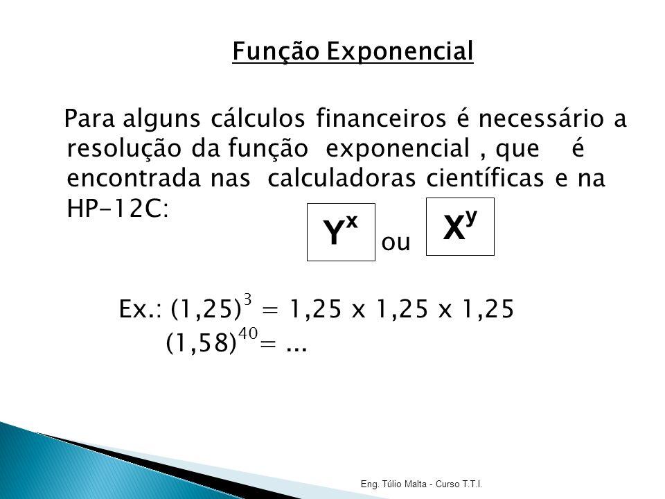 Função Exponencial Para alguns cálculos financeiros é necessário a resolução da função exponencial , que é encontrada nas calculadoras científicas e na HP-12C: ou Ex.: (1,25)3 = 1,25 x 1,25 x 1,25 (1,58)40= ...