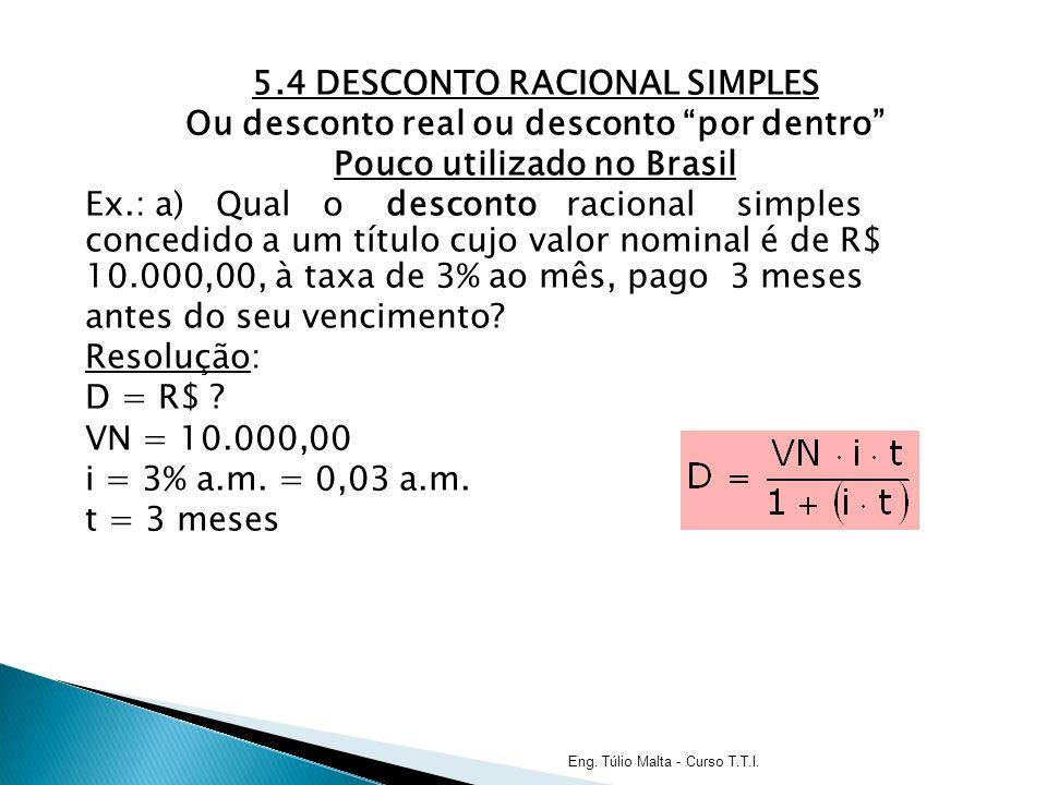 5.4 DESCONTO RACIONAL SIMPLES Ou desconto real ou desconto por dentro Pouco utilizado no Brasil Ex.: a) Qual o desconto racional simples concedido a um título cujo valor nominal é de R$ 10.000,00, à taxa de 3% ao mês, pago 3 meses antes do seu vencimento Resolução: D = R$ VN = 10.000,00 i = 3% a.m. = 0,03 a.m. t = 3 meses
