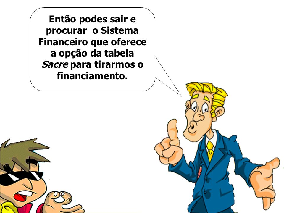 Então podes sair e procurar o Sistema Financeiro que oferece a opção da tabela Sacre para tirarmos o financiamento.
