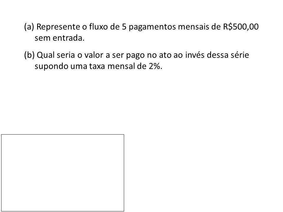 (a) Represente o fluxo de 5 pagamentos mensais de R$500,00 sem entrada.