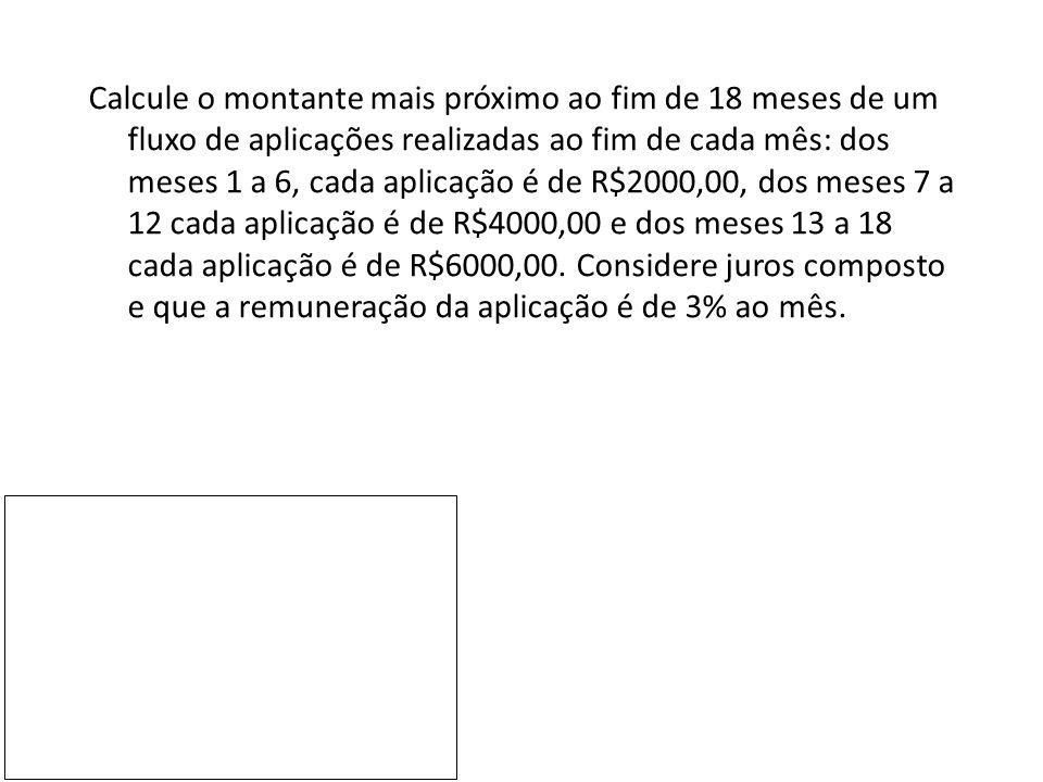 Calcule o montante mais próximo ao fim de 18 meses de um fluxo de aplicações realizadas ao fim de cada mês: dos meses 1 a 6, cada aplicação é de R$2000,00, dos meses 7 a 12 cada aplicação é de R$4000,00 e dos meses 13 a 18 cada aplicação é de R$6000,00.