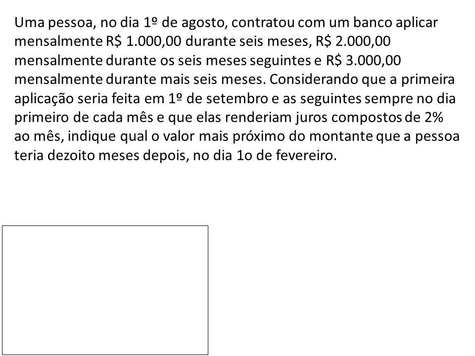 Uma pessoa, no dia 1º de agosto, contratou com um banco aplicar mensalmente R$ 1.000,00 durante seis meses, R$ 2.000,00 mensalmente durante os seis meses seguintes e R$ 3.000,00 mensalmente durante mais seis meses.