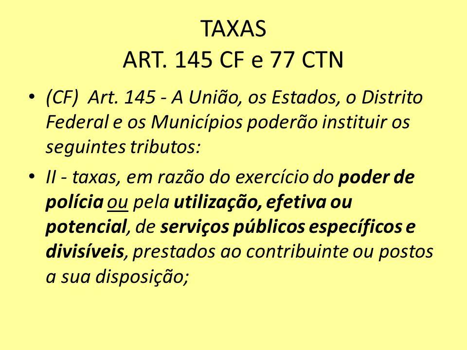 TAXAS ART. 145 CF e 77 CTN (CF) Art. 145 - A União, os Estados, o Distrito Federal e os Municípios poderão instituir os seguintes tributos: