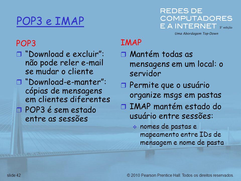 POP3 e IMAP IMAP. Mantém todas as mensagens em um local: o servidor. Permite que o usuário organize msgs em pastas.