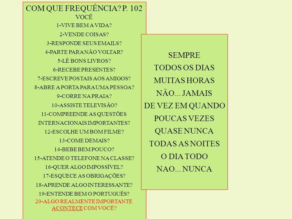 COM QUE FREQUÊNCIA P. 102 SEMPRE TODOS OS DIAS MUITAS HORAS