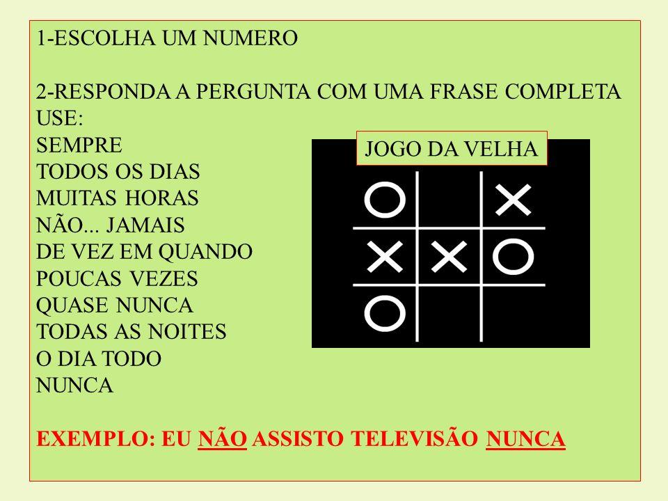 1-ESCOLHA UM NUMERO 2-RESPONDA A PERGUNTA COM UMA FRASE COMPLETA. USE: SEMPRE. TODOS OS DIAS. MUITAS HORAS.