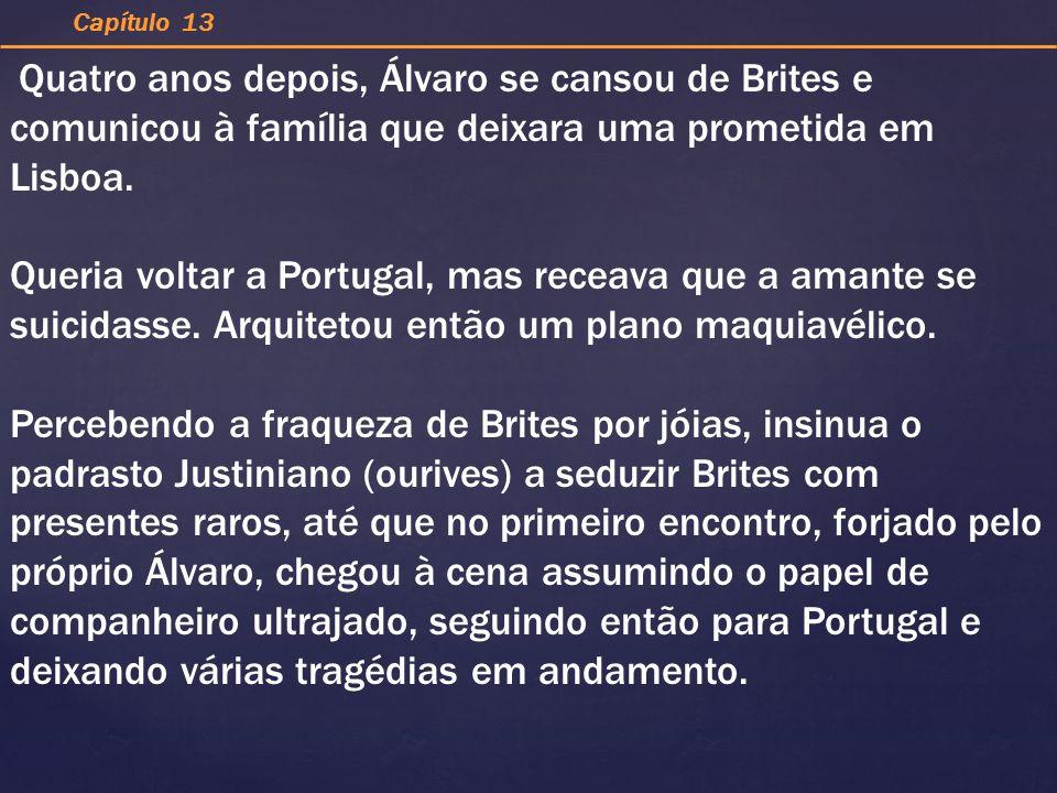 Capítulo 13 Quatro anos depois, Álvaro se cansou de Brites e comunicou à família que deixara uma prometida em Lisboa.