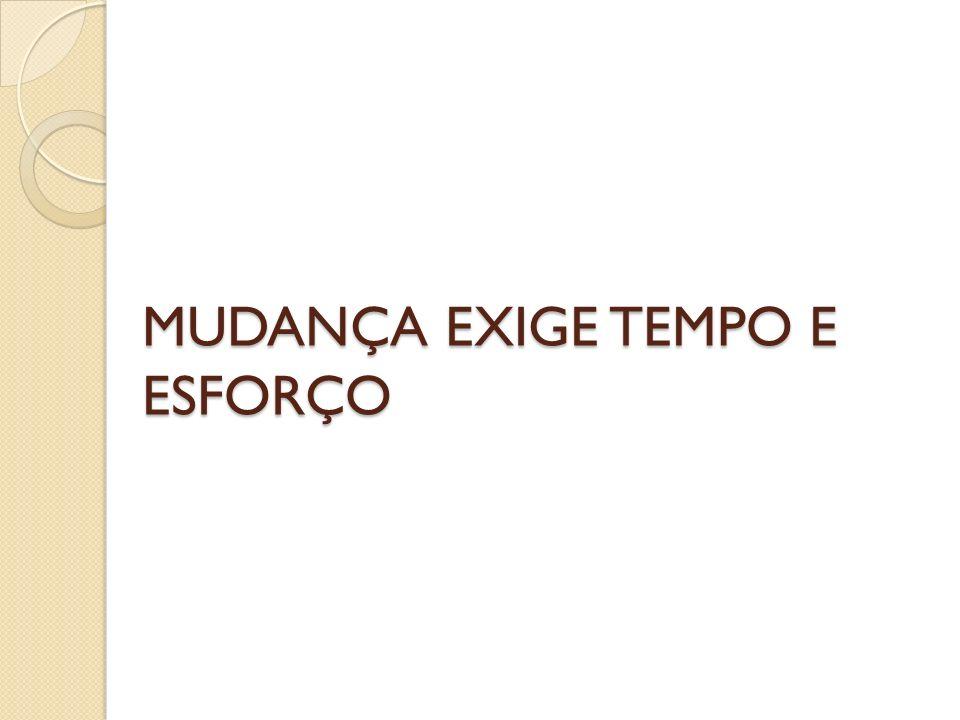 MUDANÇA EXIGE TEMPO E ESFORÇO
