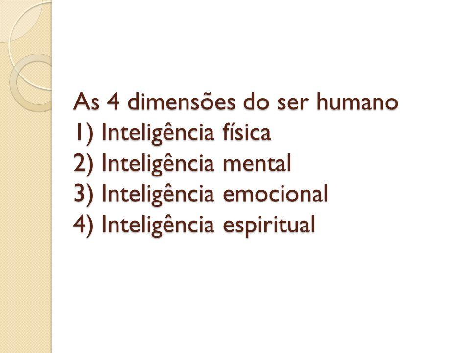 As 4 dimensões do ser humano 1) Inteligência física 2) Inteligência mental 3) Inteligência emocional 4) Inteligência espiritual