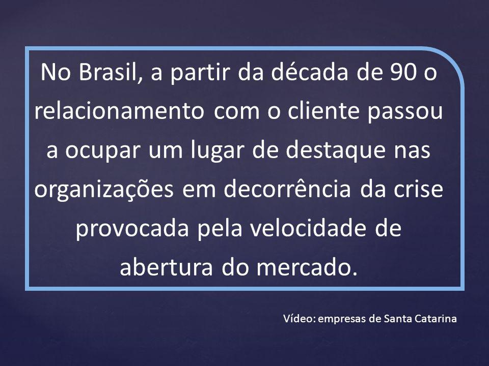 No Brasil, a partir da década de 90 o relacionamento com o cliente passou a ocupar um lugar de destaque nas organizações em decorrência da crise provocada pela velocidade de abertura do mercado.