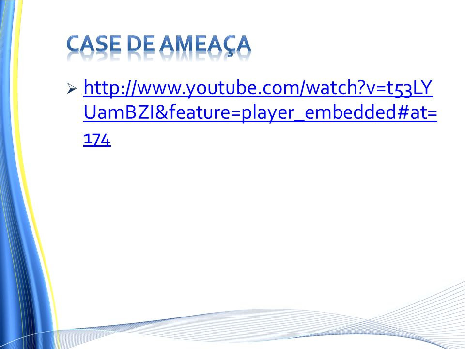 Case de ameaça http://www.youtube.com/watch v=t53LYUamBZI&feature=player_embedded#at=174