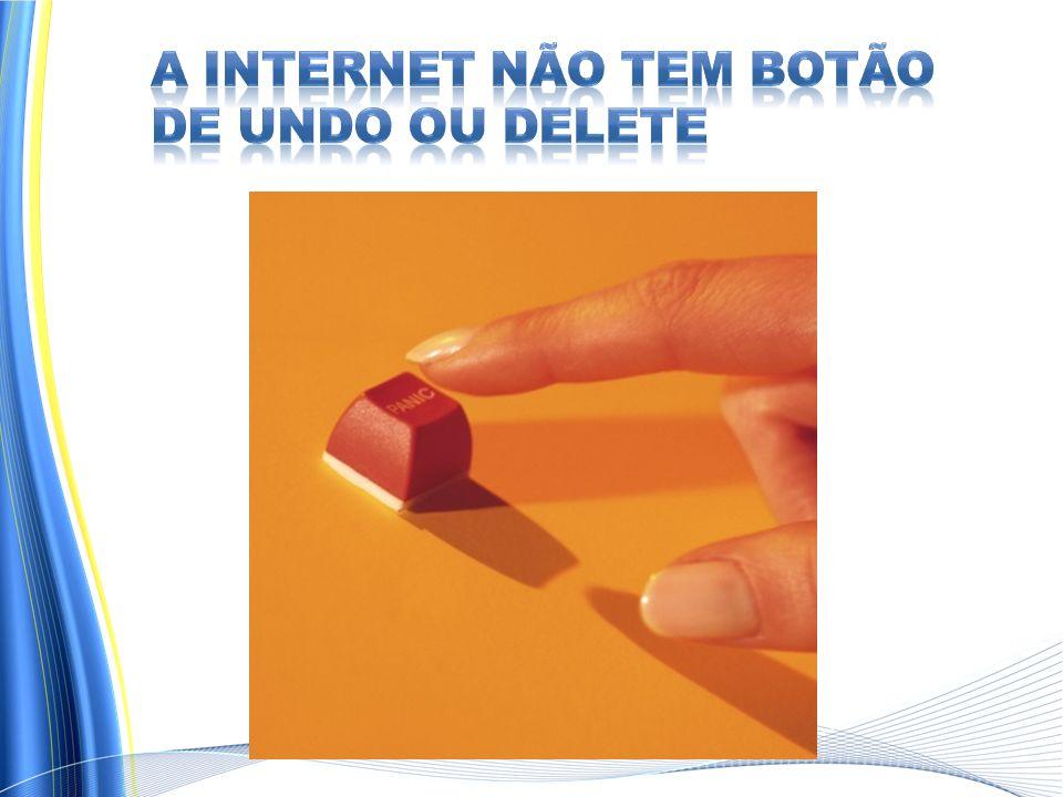 A internet NÃO TEM botão de UNDO ou DELETE