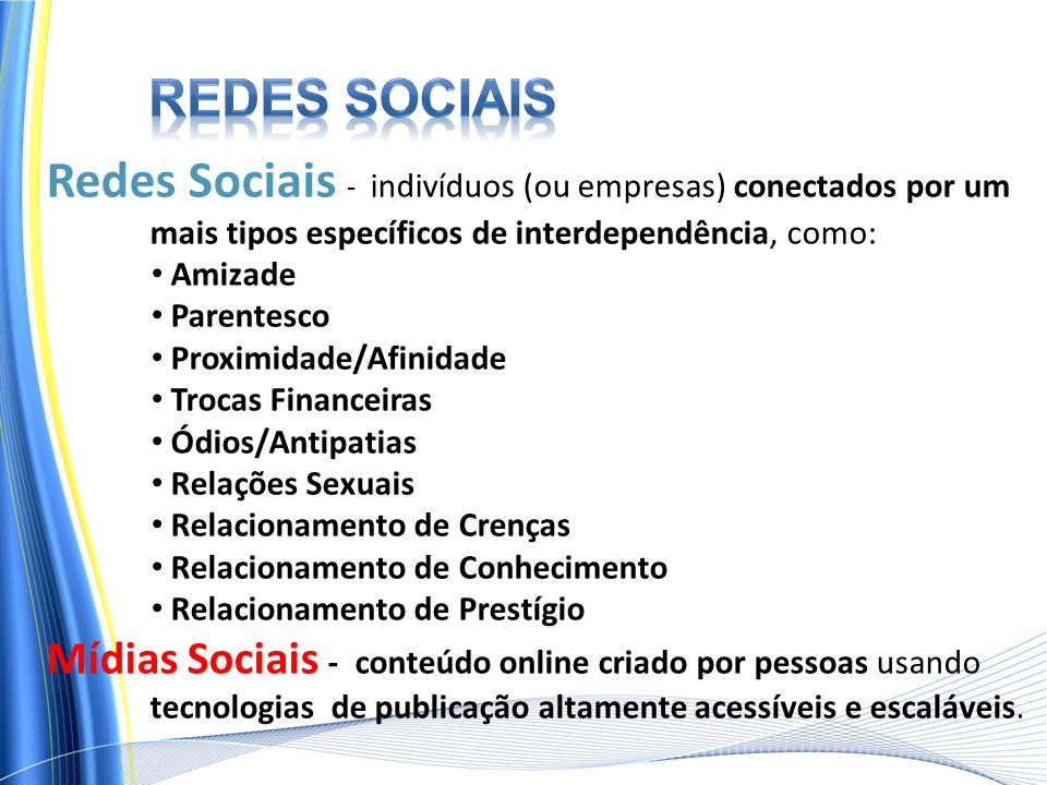 Redes sociais Redes Sociais - indivíduos (ou empresas) conectados por um mais tipos específicos de interdependência, como: