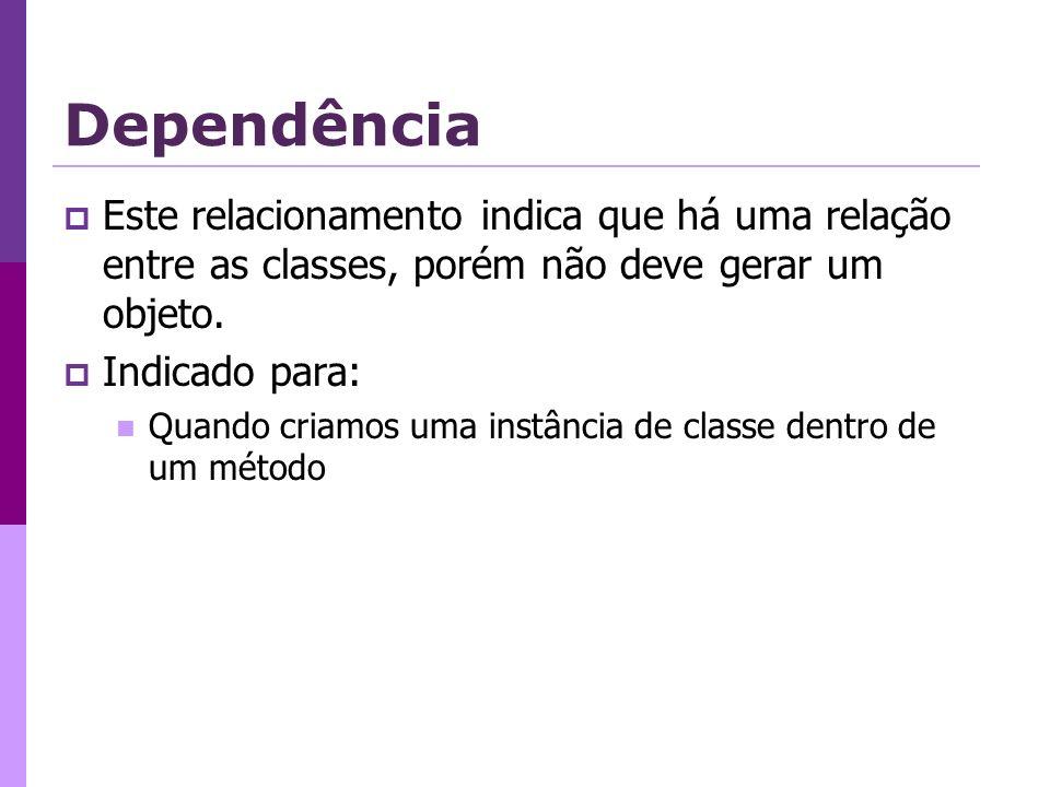 Dependência Este relacionamento indica que há uma relação entre as classes, porém não deve gerar um objeto.